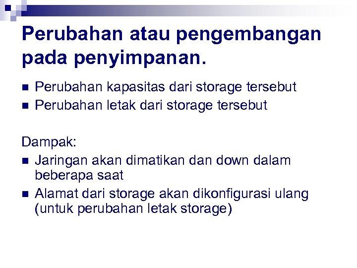 Perubahan atau pengembangan pada penyimpanan. n n Perubahan kapasitas dari storage tersebut Perubahan letak