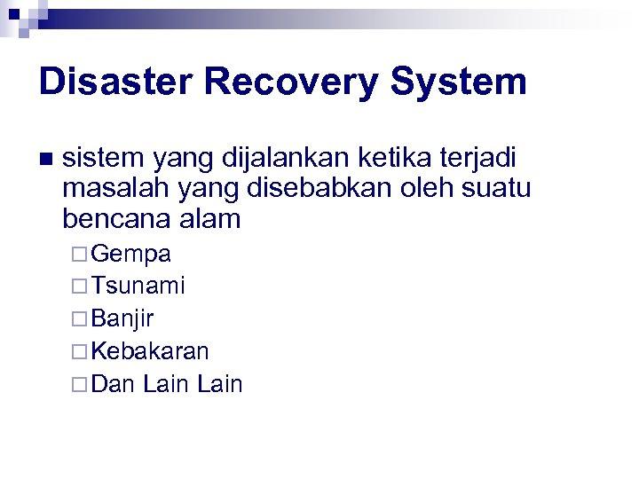 Disaster Recovery System n sistem yang dijalankan ketika terjadi masalah yang disebabkan oleh suatu