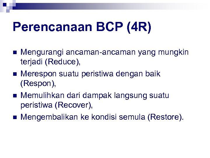 Perencanaan BCP (4 R) n n Mengurangi ancaman-ancaman yang mungkin terjadi (Reduce), Merespon suatu