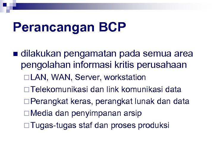 Perancangan BCP n dilakukan pengamatan pada semua area pengolahan informasi kritis perusahaan ¨ LAN,