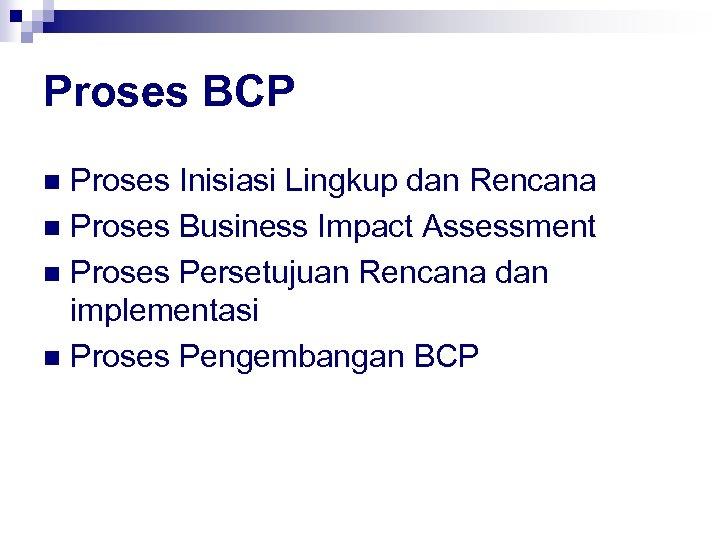 Proses BCP Proses Inisiasi Lingkup dan Rencana n Proses Business Impact Assessment n Proses