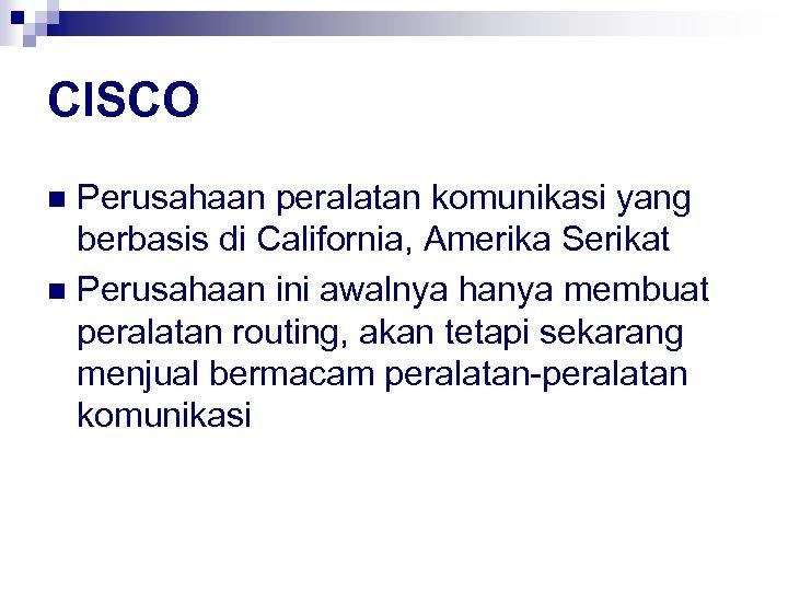 CISCO Perusahaan peralatan komunikasi yang berbasis di California, Amerika Serikat n Perusahaan ini awalnya