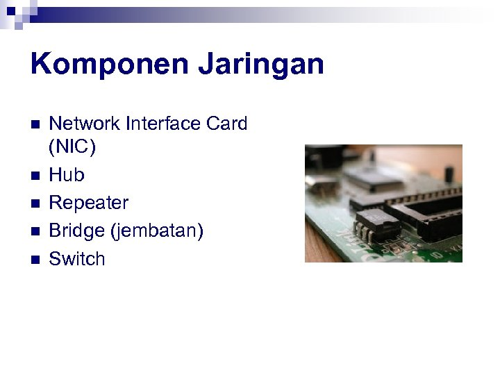 Komponen Jaringan n n Network Interface Card (NIC) Hub Repeater Bridge (jembatan) Switch