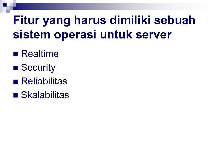 Fitur yang harus dimiliki sebuah sistem operasi untuk server Realtime n Security n Reliabilitas
