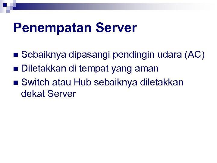 Penempatan Server Sebaiknya dipasangi pendingin udara (AC) n Diletakkan di tempat yang aman n