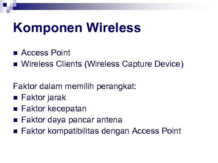 Komponen Wireless n n Access Point Wireless Clients (Wireless Capture Device) Faktor dalam memilih