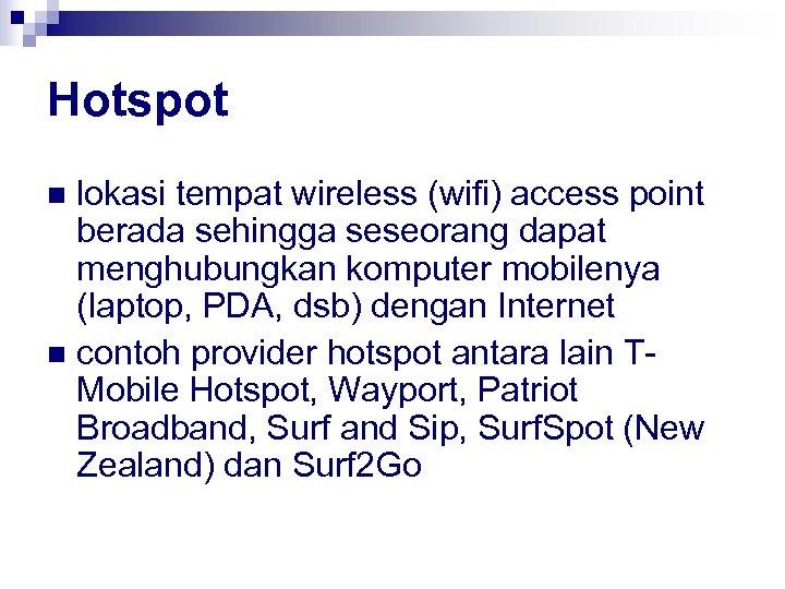 Hotspot lokasi tempat wireless (wifi) access point berada sehingga seseorang dapat menghubungkan komputer mobilenya