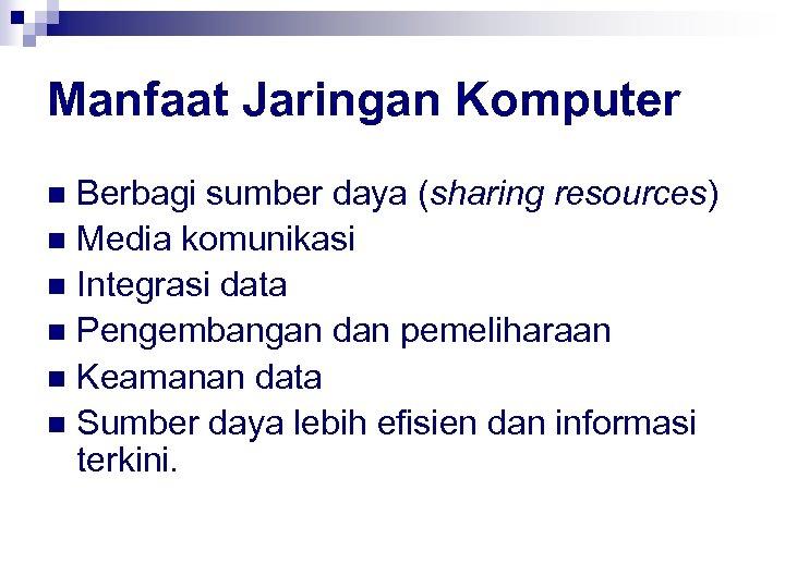 Manfaat Jaringan Komputer Berbagi sumber daya (sharing resources) n Media komunikasi n Integrasi data