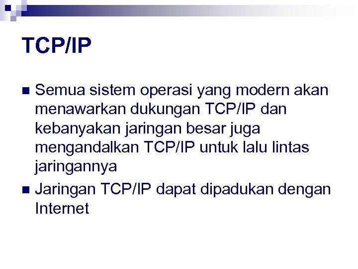 TCP/IP Semua sistem operasi yang modern akan menawarkan dukungan TCP/IP dan kebanyakan jaringan besar