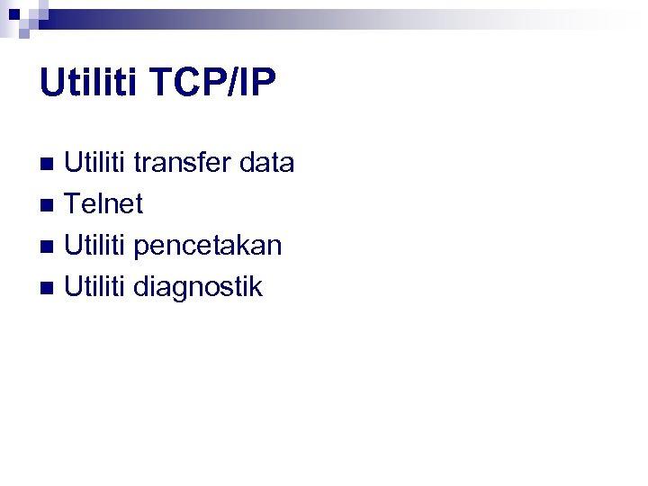 Utiliti TCP/IP Utiliti transfer data n Telnet n Utiliti pencetakan n Utiliti diagnostik n