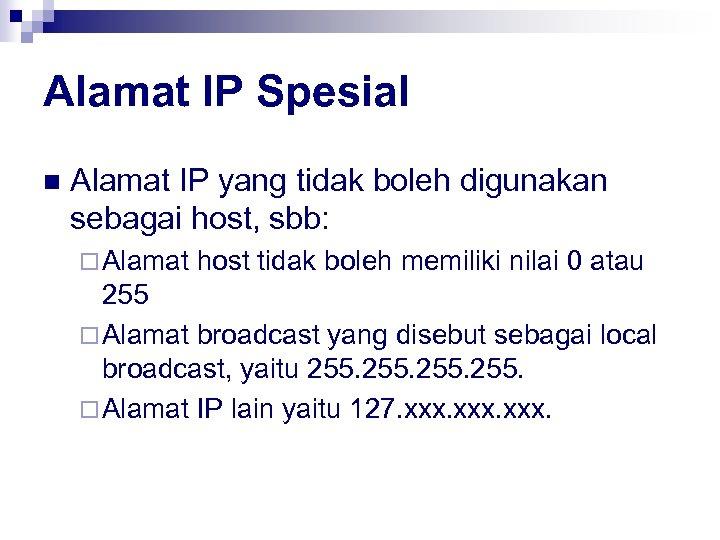 Alamat IP Spesial n Alamat IP yang tidak boleh digunakan sebagai host, sbb: ¨