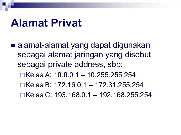 Alamat Privat n alamat-alamat yang dapat digunakan sebagai alamat jaringan yang disebut sebagai private