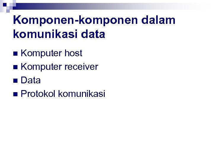 Komponen-komponen dalam komunikasi data Komputer host n Komputer receiver n Data n Protokol komunikasi