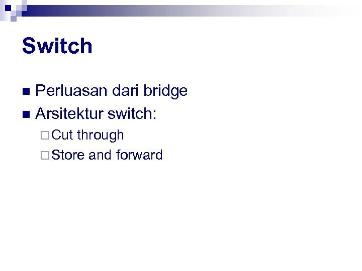Switch Perluasan dari bridge n Arsitektur switch: n ¨ Cut through ¨ Store and