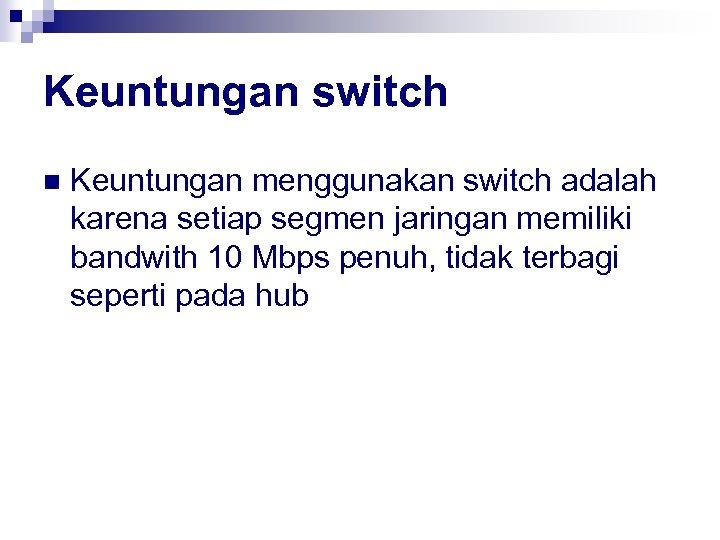 Keuntungan switch n Keuntungan menggunakan switch adalah karena setiap segmen jaringan memiliki bandwith 10