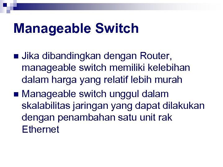 Manageable Switch Jika dibandingkan dengan Router, manageable switch memiliki kelebihan dalam harga yang relatif
