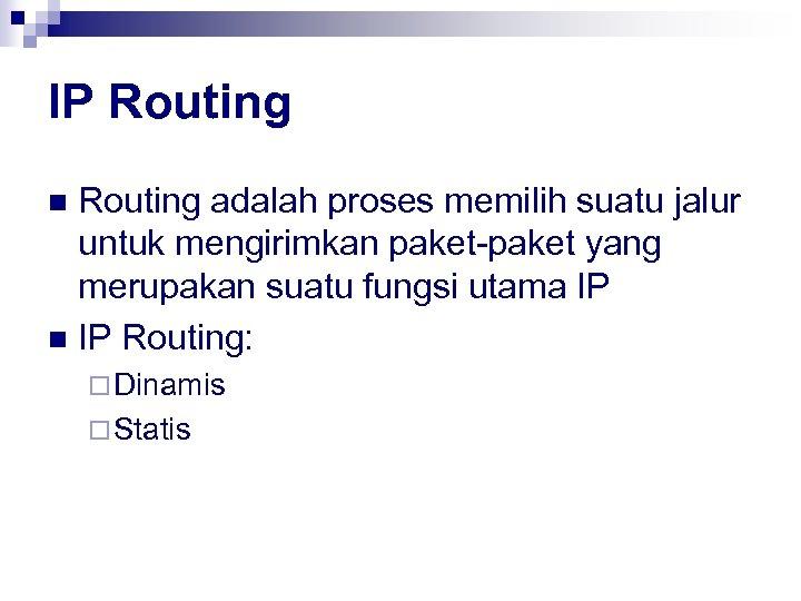 IP Routing adalah proses memilih suatu jalur untuk mengirimkan paket-paket yang merupakan suatu fungsi