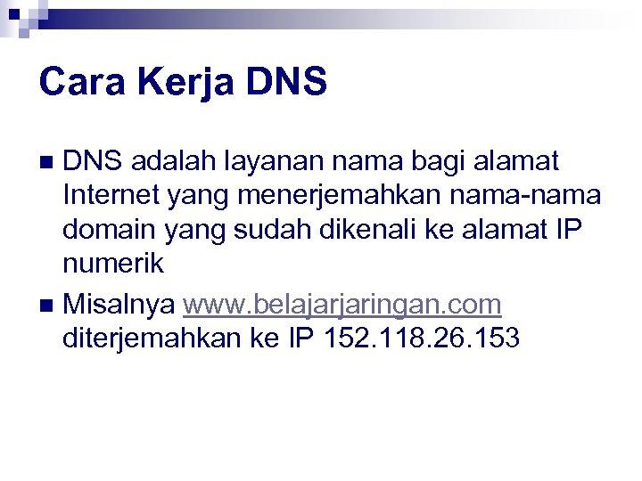 Cara Kerja DNS adalah layanan nama bagi alamat Internet yang menerjemahkan nama-nama domain yang
