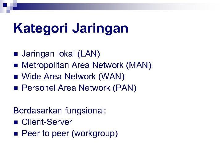 Kategori Jaringan n n Jaringan lokal (LAN) Metropolitan Area Network (MAN) Wide Area Network