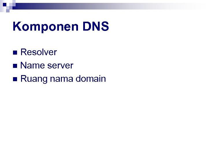 Komponen DNS Resolver n Name server n Ruang nama domain n