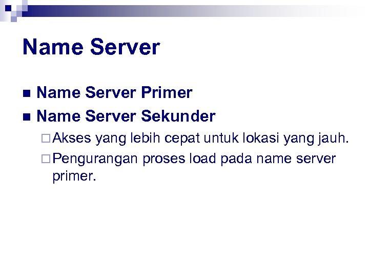 Name Server Primer n Name Server Sekunder n ¨ Akses yang lebih cepat untuk