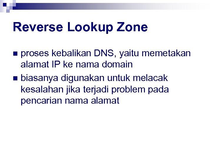 Reverse Lookup Zone proses kebalikan DNS, yaitu memetakan alamat IP ke nama domain n