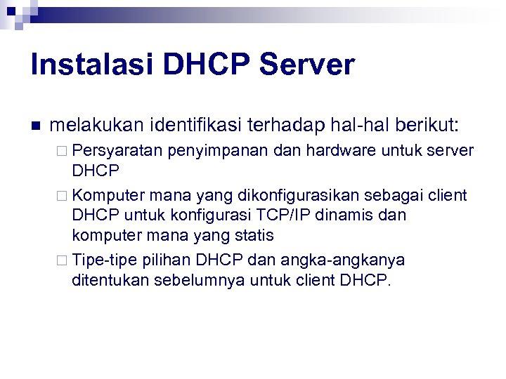 Instalasi DHCP Server n melakukan identifikasi terhadap hal-hal berikut: ¨ Persyaratan penyimpanan dan hardware