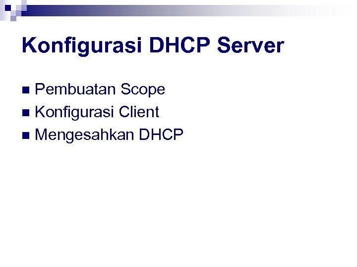 Konfigurasi DHCP Server Pembuatan Scope n Konfigurasi Client n Mengesahkan DHCP n