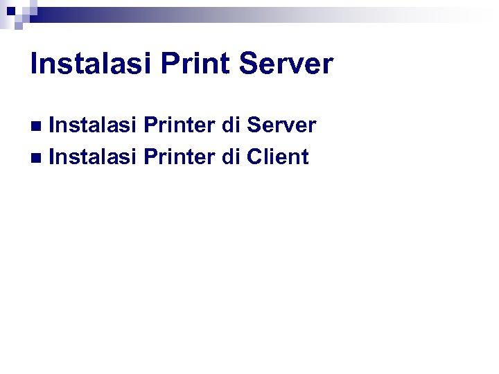 Instalasi Print Server Instalasi Printer di Server n Instalasi Printer di Client n