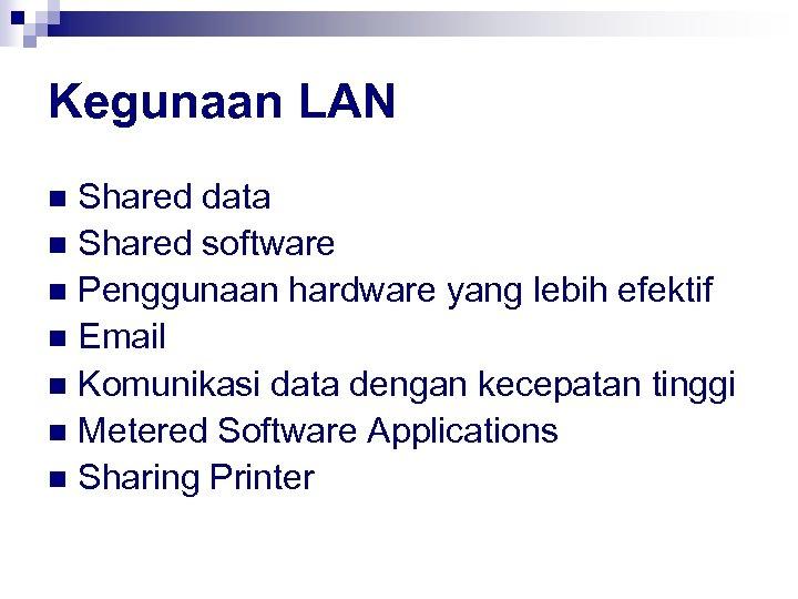 Kegunaan LAN Shared data n Shared software n Penggunaan hardware yang lebih efektif n