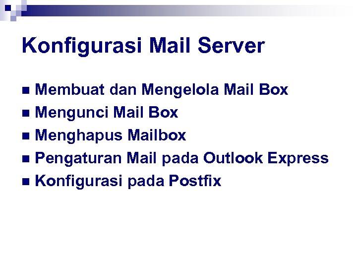 Konfigurasi Mail Server Membuat dan Mengelola Mail Box n Mengunci Mail Box n Menghapus