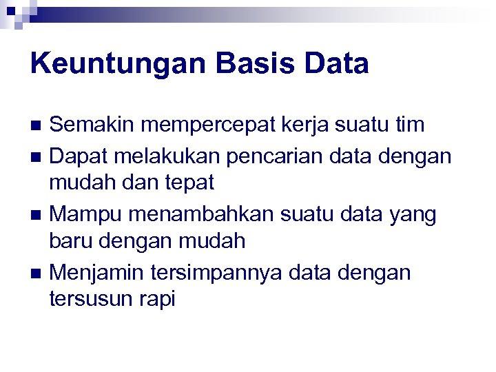 Keuntungan Basis Data Semakin mempercepat kerja suatu tim n Dapat melakukan pencarian data dengan