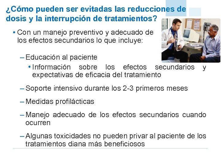 ¿Cómo pueden ser evitadas las reducciones de dosis y la interrupción de tratamientos? •