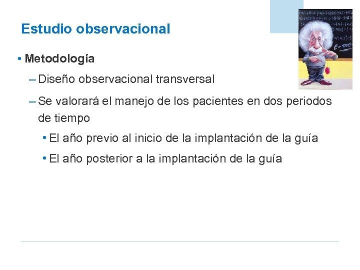 Estudio observacional • Metodología – Diseño observacional transversal – Se valorará el manejo de