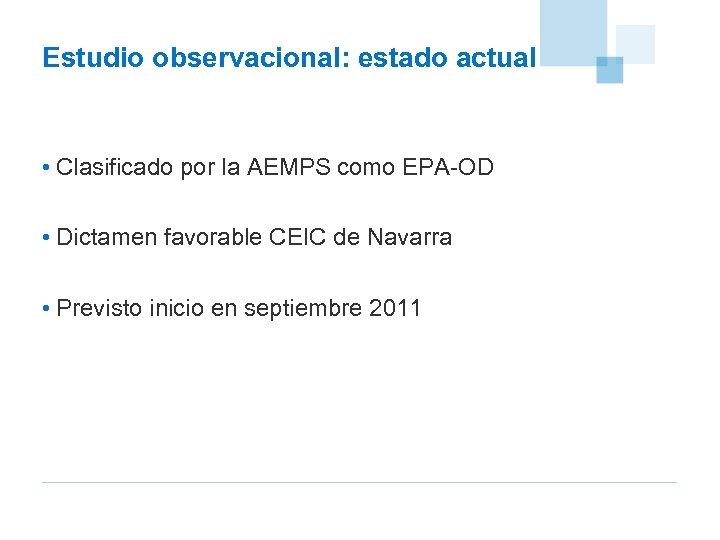 Estudio observacional: estado actual • Clasificado por la AEMPS como EPA-OD • Dictamen favorable