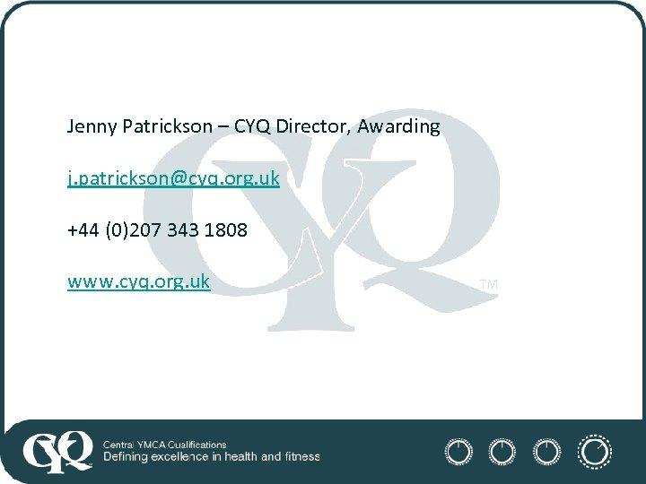 Jenny Patrickson – CYQ Director, Awarding j. patrickson@cyq. org. uk +44 (0)207 343 1808
