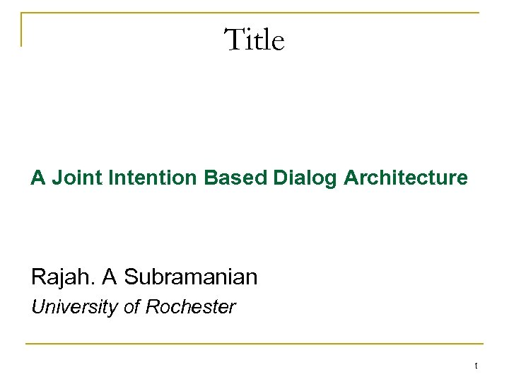 Title A Joint Intention Based Dialog Architecture Rajah. A Subramanian University of Rochester 1