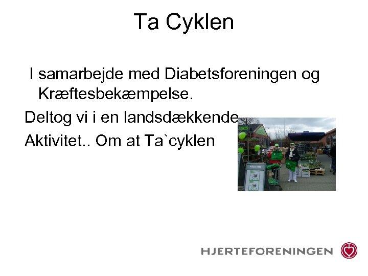 Ta Cyklen I samarbejde med Diabetsforeningen og Kræftesbekæmpelse. Deltog vi i en landsdækkende Aktivitet.