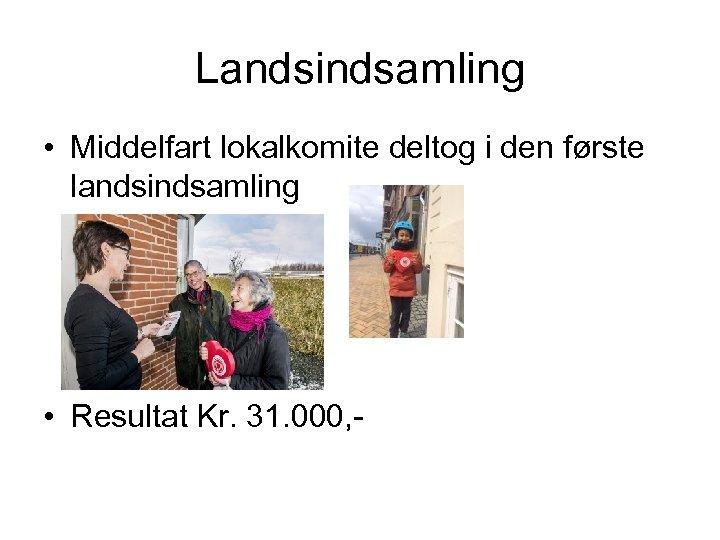 Landsindsamling • Middelfart lokalkomite deltog i den første landsindsamling • Resultat Kr. 31. 000,