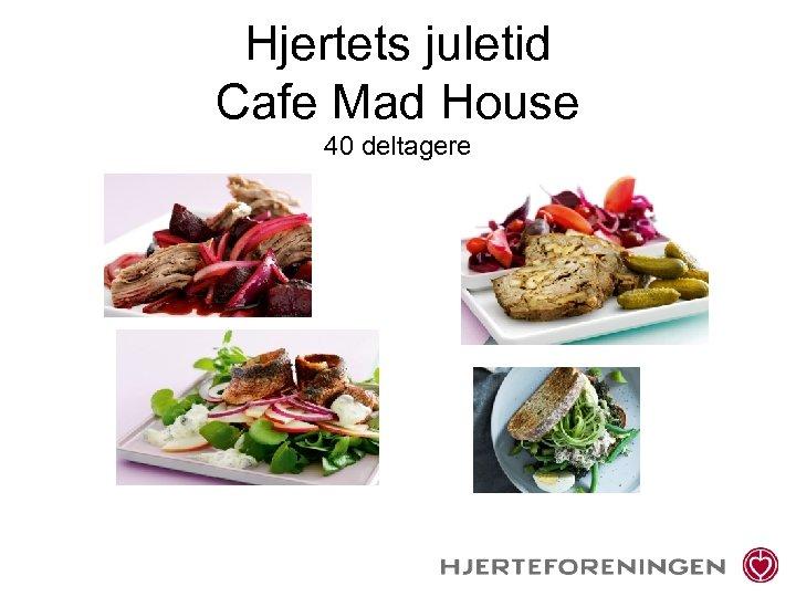 Hjertets juletid Cafe Mad House 40 deltagere