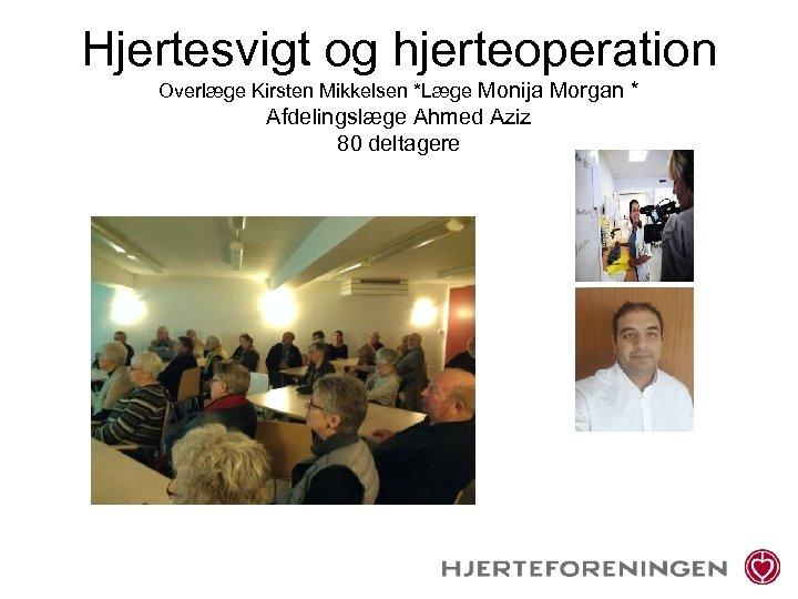 Hjertesvigt og hjerteoperation Overlæge Kirsten Mikkelsen *Læge Monija Morgan * Afdelingslæge Ahmed Aziz 80