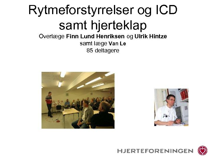 Rytmeforstyrrelser og ICD samt hjerteklap Overlæge Finn Lund Henriksen og Ulrik Hintze samt læge