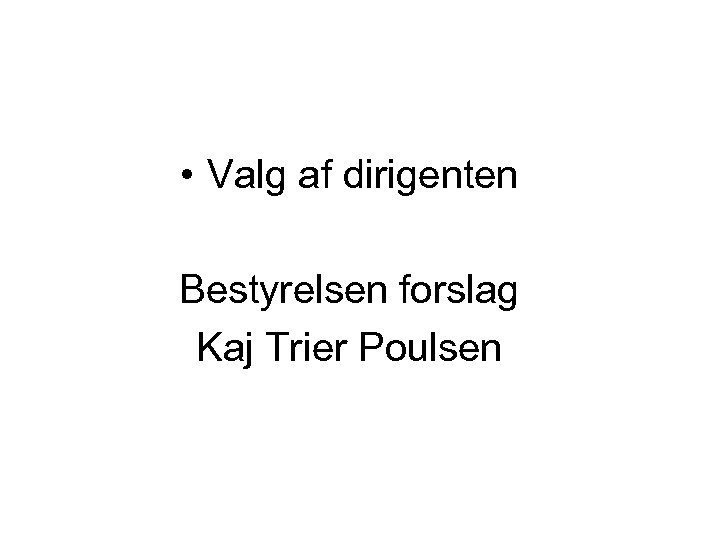 • Valg af dirigenten Bestyrelsen forslag Kaj Trier Poulsen