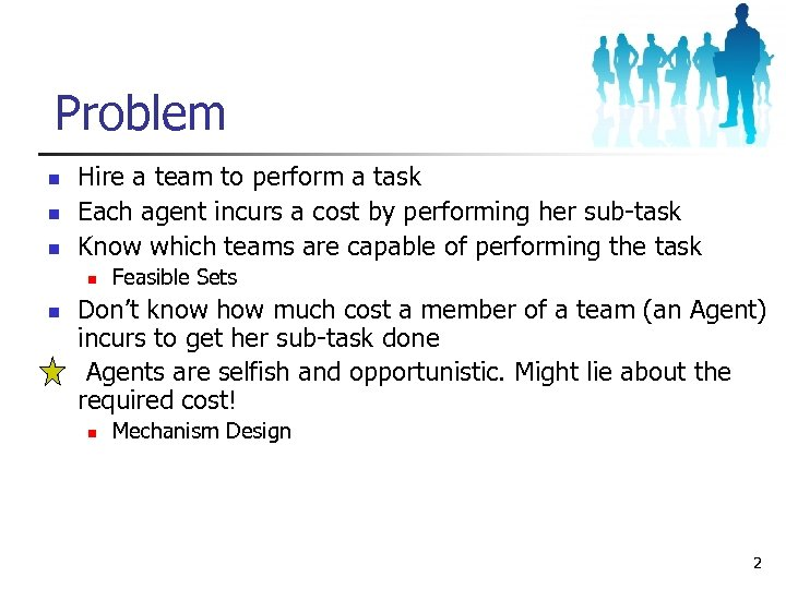 Problem n n n Hire a team to perform a task Each agent incurs