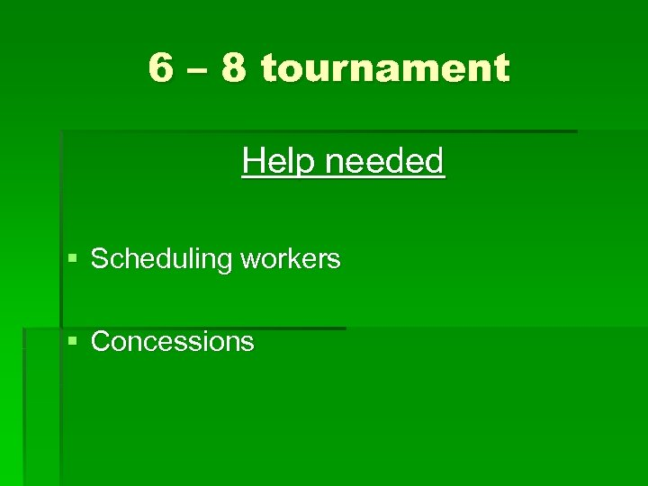 6 – 8 tournament Help needed § Scheduling workers § Concessions