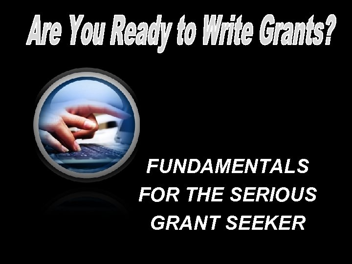 FUNDAMENTALS FOR THE SERIOUS GRANT SEEKER