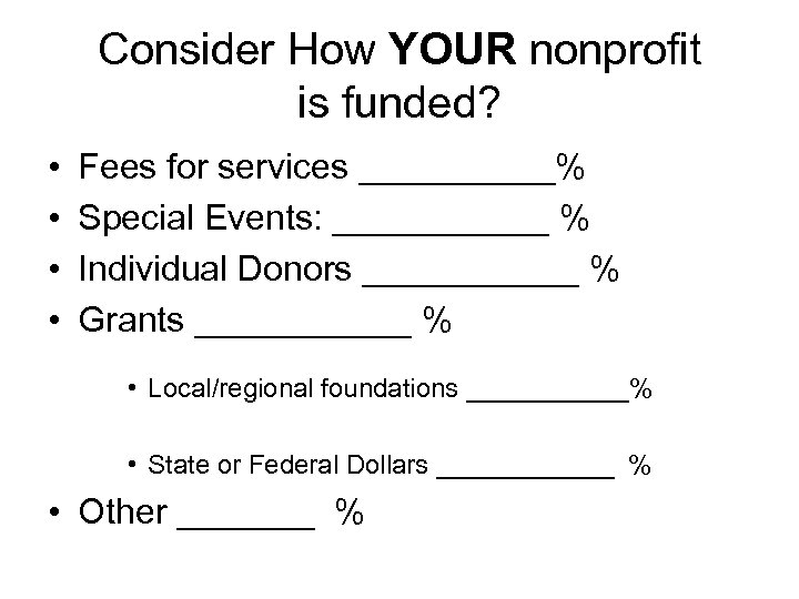 Consider How YOUR nonprofit is funded? • • Fees for services _____% Special Events: