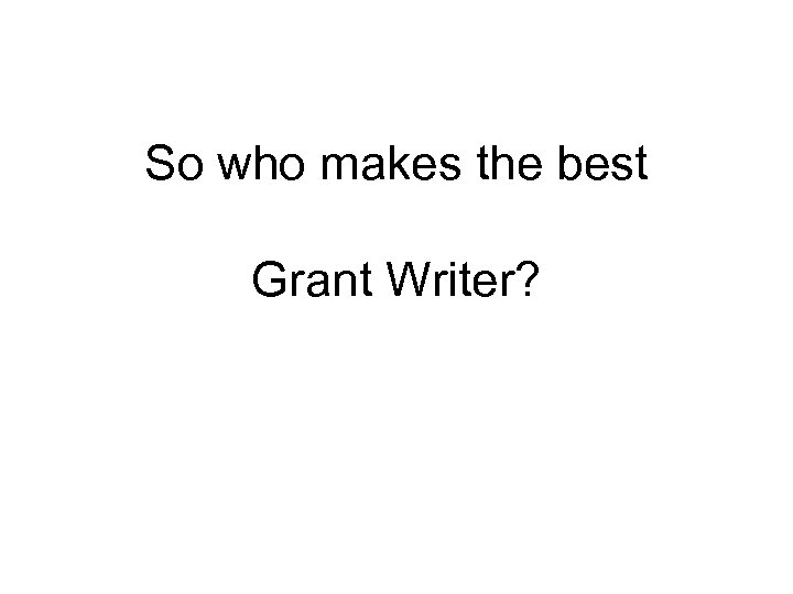 So who makes the best Grant Writer?