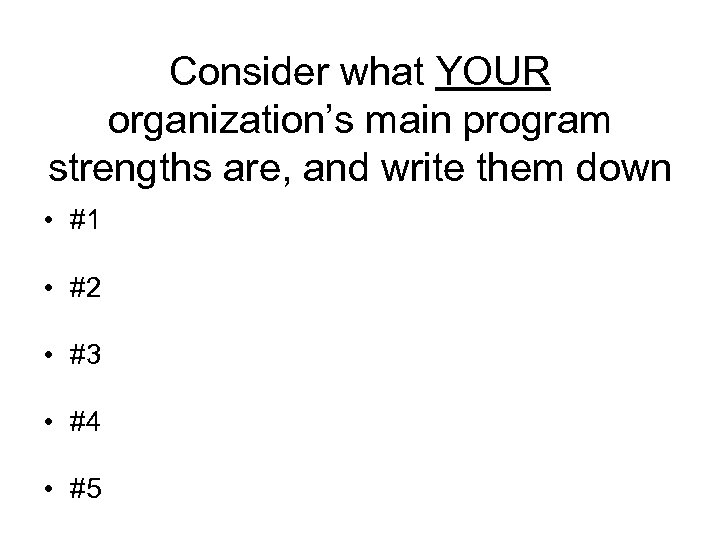Consider what YOUR organization's main program strengths are, and write them down • #1