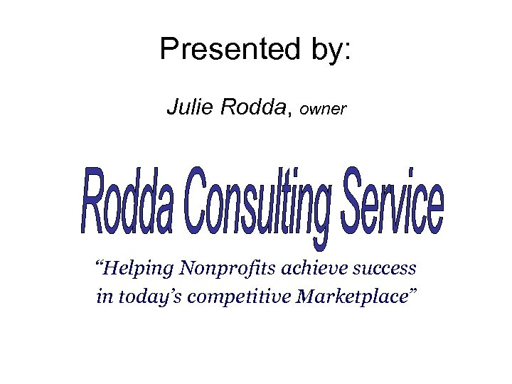 "Presented by: Julie Rodda, owner ""Helping Nonprofits achieve success in today's competitive Marketplace"""